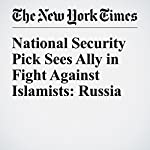 National Security Pick Sees Ally in Fight Against Islamists: Russia | Matthew Rosenberg,Mark Mazzetti,Adam Goldman