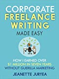 Corporate Freelance Writing Made Easy: How I earned over $1 million in seven years without guerilla marketing