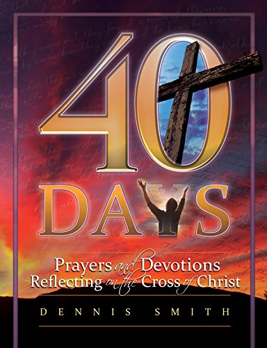 4o Days: Prayers and Devotions Reflecting on the Cross of Christ (40 Days Prayer And Devotions Dennis Smith)
