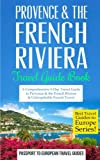 Provence: Provence & the French Riviera: Travel Guide Book—A Comprehensive 5-Day Travel Guide to Provence & the French Riviera, France & Unforgettable ... Travel Guides to Europe Series) (Volume 5)