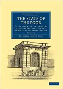 The State Of The Poor: Or, An History of the Labouring Classes in England, from the Conquest to the Present Period Volume 1 (Cambridge Library Collection - British and Irish History, General)