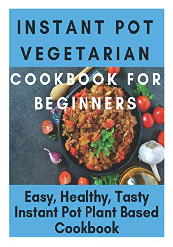 Instant Pot Vegetarian Cookbook for Beginners - Easy, Healthy, Tasty Instant Pot Plant Based Cookbook: Instant Pot Ultimate Vegetarian Cookbook, ... Pot Ultra Cookbook, Instant Pot Southern by Samuel Eleyinte