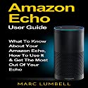 Amazon Echo: What to Know About Your Amazon Echo, How to Use It & Get the Most Out of Your Echo Audiobook by Marc Lumbell Narrated by Adam Dubeau