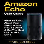 Amazon Echo: What to Know About Your Amazon Echo, How to Use It & Get the Most Out of Your Echo | Marc Lumbell