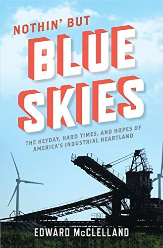 - Nothin' But Blue Skies: The Heyday, Hard Times, and Hopes of America's Industrial Heartland