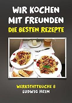 wir kochen mit freunden die besten rezepte werkstattk che 8 german edition ebook ludwig. Black Bedroom Furniture Sets. Home Design Ideas