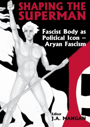 Shaping the Superman: Fascist Body as Political Icon – Aryan Fascism (Sport in the Global Society)