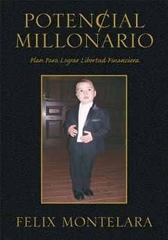 Potencial Millonario:Plan Para Lograr Libertad Financiera (Spanish Edition) by [Montelara, Felix]