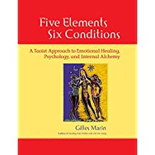 Five Elements, Six Conditions: A Taoist Approach to Emotional Healing, Psychology, and Internal Alchemy