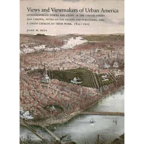 Views and Viewmakers of Urban America: Lithographs of Towns and Cities in the United States and Canada, Notes on the Artists and Publishers, and a Union Catalog of Their Work, 1825-1925 John William Reps