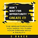 Don't Wait for Opportunity: Create It Audiobook by S. Baker Narrated by Rebecca Cromer