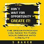 Don't Wait for Opportunity: Create It | S. Baker