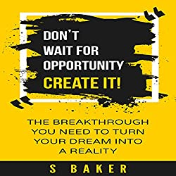 Don't Wait for Opportunity: Create It