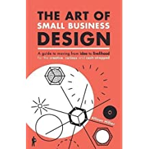 The Art of Small Business Design: A Guide to Moving from Idea to Livelihood for the Creative, Curious and Cash-Strapped