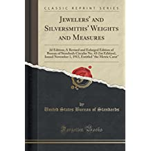 Jewelers' and Silversmiths' Weights and Measures: 2D Edition; A Revised and Enlarged Edition of Bureau of Standards Circular No. 43 (1st Edition), Issued November 1, 1913, Entitled the Metric Carat (Classic Reprint)