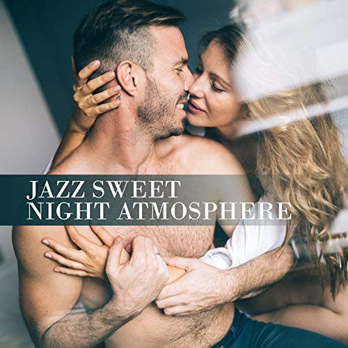 Jazz Sweet Night Atmosphere - Compilation of Most Romantic 2019 Smooth Jazz Tracks for Lovers, Intimate Moments Perfect Background, Champagne & Strawberries Before Hot Night, Erotic Massage, Tantric Sex All Night Long