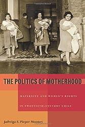 The Politics of Motherhood: Maternity and Women's Rights in Twentieth-Century Chile (Pitt Latin American Series)