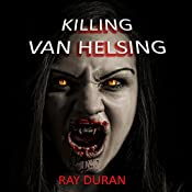 Killing Van Helsing: Vampire Hunt, Book 1 | Ray Duran