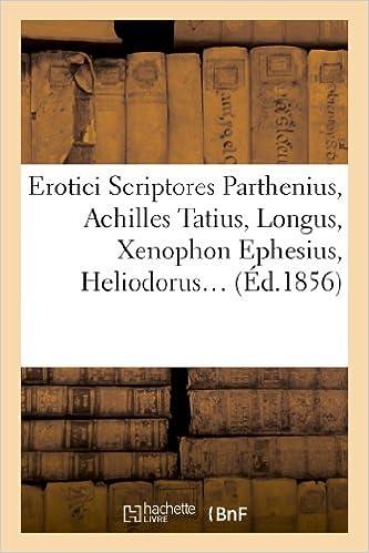 Télécharger en ligne Erotici scriptores : Parthenius, Achilles Tatius, Longus, Xenophon Ephesius, (Éd.1856) pdf ebook