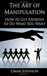 The Art Of Manipulation: How to Get Anybody to Do What You Want