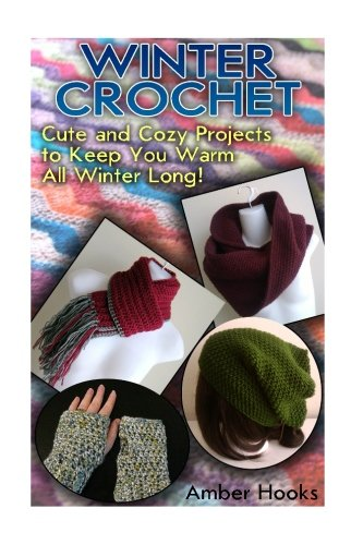 Winter Crochet: Cute and Cozy Projects to Keep You Warm All Winter Long!: (Crochet Patterns, Crochet Books) (Winter Stars)