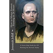 How to Master Portrait Painting in 24 Hours: A Seven-Step Guide for Oil Painting the Portrait Today (Oil Painting Mastery)
