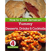 How to Cook Jamaican Cookbook 4: Yummy Desserts, Drinks & Cocktails (The Back to the Kitchen Cookbook Series)