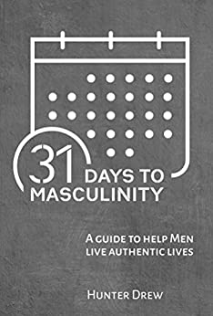 31 Days to Masculinity: A Guide for Men to Live Authentic Lives by [Drew, Hunter]