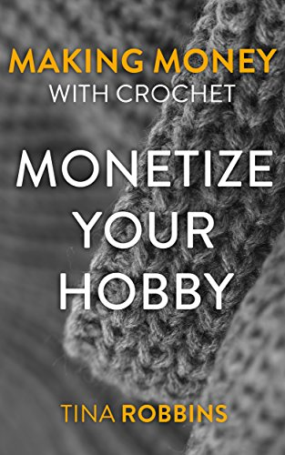 Making Money with Crochet: Monetize Your Hobby: (Crochet Book, Crochetting)