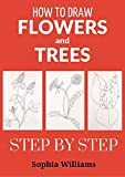 How to Draw Flowers and Trees: Easy Step-by-Step Drawing Tutorials For Kids, Adults and Beginners