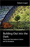 Building Out into the Dark : Theory and Observation in Science and Psychoanalysis, Caper, Robert A., 0415466806