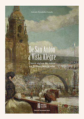 De San Antón a Vista Alegre:: Cinco siglos de toros en Bilbao, año a año (Colección Tauromaquia Vasca nº 5) por Fernández Casado, Antonio