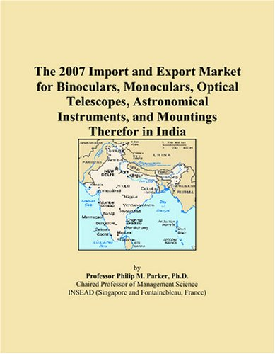 Price comparison product image The 2007 Import and Export Market for Binoculars, Monoculars, Optical Telescopes, Astronomical Instruments, and Mountings Therefor in India