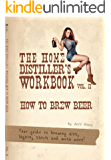 The Home Distiller's Workbook Vol II: How to Brew Beer, a beginners guide to home brewing