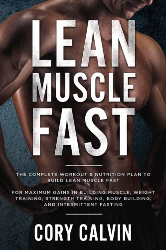 Lean Muscle Diet: The Complete Workout & Nutrition Plan To Build Lean Muscle Fast For Maximum Gains in Building Muscle, Weight Training, Strength Training, Body Building, And Intermittent Fasting by Cory Calvin