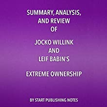 Summary, Analysis, and Review of Jocko Willink and Leif Babin's Extreme Ownership: How US Navy SEALs Lead and Win Audiobook by Start Publishing Notes Narrated by Michael Gilboe
