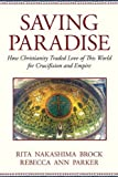 Saving Paradise How Christianity Traded Love of This World for Crucifixion and Empire by Parker, Rebecca Ann [Beacon,2009] (Paperback)