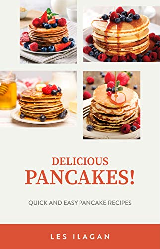 Delicious Pancakes! Quick and Easy Pancake Recipes: Pancake Recipes for Beginners, Savory Pancakes and Buttermilk Pancake Recipes by [Ilagan, Les, Content Arcade Publishing]