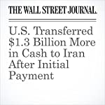 U.S. Transferred $1.3 Billion More in Cash to Iran After Initial Payment | Jay Solomon,Carol E. Lee