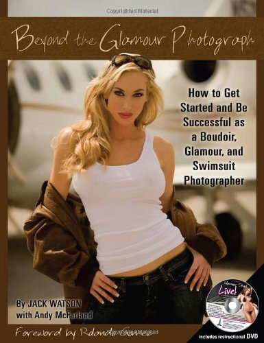 BEYOND THE GLAMOUR PHOTOGRAPH: How to Get Started and Be Successful as a Boudoir, Glamour, and Swimsuit Photographer: With Companion DVD
