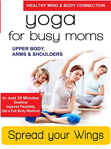 Yoga for Busy Moms - Spread Your Wings - Upper Body, Arms & Shoulders by