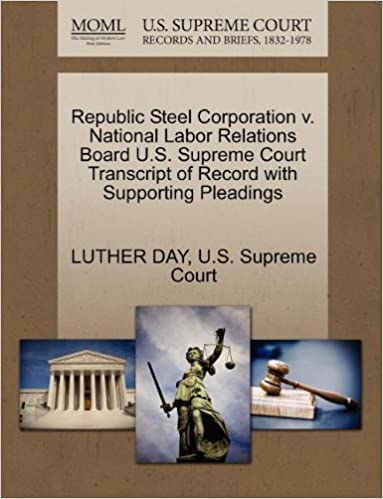 Book Republic Steel Corporation v. National Labor Relations Board U.S. Supreme Court Transcript of Record with Supporting Pleadings