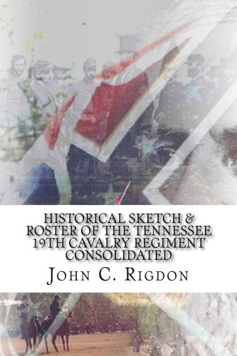 Historical Sketch & Roster of The Tennessee 19th Cavalry Regiment Consolidated (Tennessee Regimental History Series) (Volume 62)