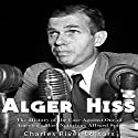 Alger Hiss: The History of the Case Against One of America's Most Notorious Alleged Spies Audiobook by  Charles River Editors Narrated by Scott Clem