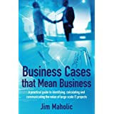 Business Cases that Mean Business: A practical guide to identifying, calculating and communicating the value of large scale IT projects