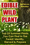 """Getting Your FREE Bonus Download this book, read it to the end and see """"BONUS: Your FREE Gift"""" chapter after the conclusion.  Edible Wild Plants: (FREE Bonus Included) Top 25 Summer Plants You Can Find In The Forest: Identify, Harvest, And Pr..."""