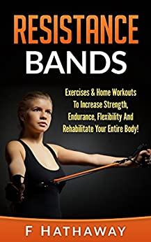Resistance Bands: Exercises & Home Workouts To Increase Strength, Endurance, Flexibility And