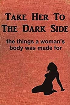 Download for free Take Her to the Dark Side: the things a woman's body was made for