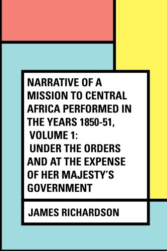 Narrative of a Mission to Central Africa Performed in the Years 1850-51, Volume 1: Under the Orders and at the Expense of Her Majesty's Government pdf
