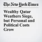 Wealthy Qatar Weathers Siege, but Personal and Political Costs Grow | Declan Walsh